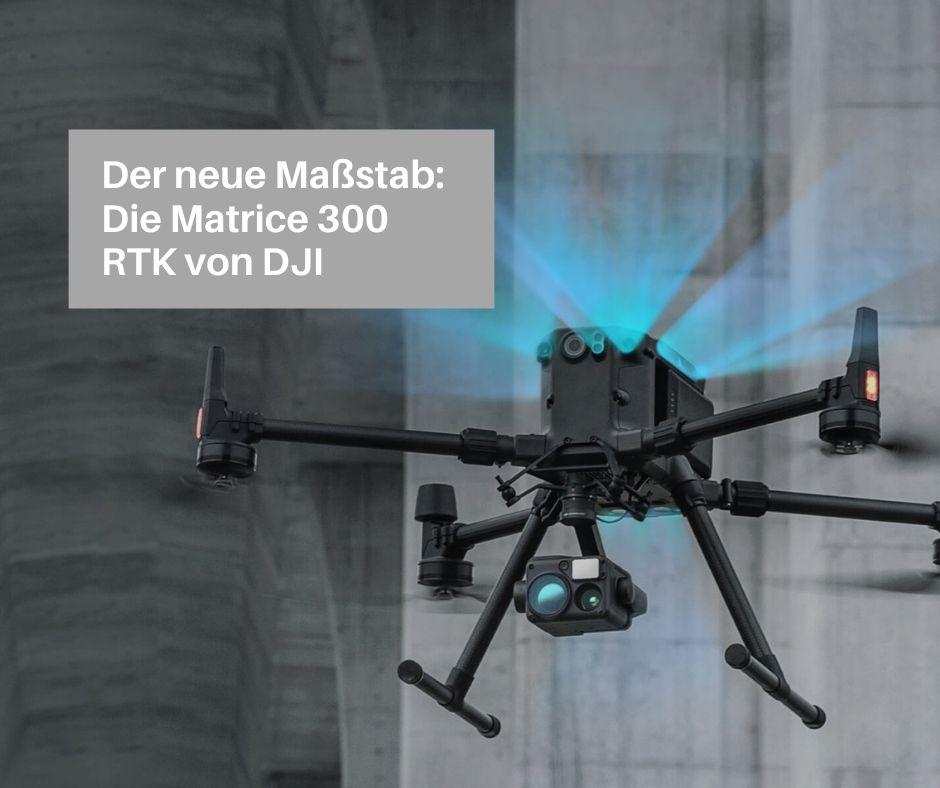Die Industrie- und Behörden-Drohne Matrice 300 RTK setzt neueMaßstäbe